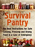 Survival Pantry: The Best Instructions for Safe Canning, Freezing and Drying Food in a Case of Emergency (Survival Pantry, Preppers Pantry, Prepper Surviva)