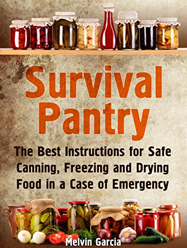 Survival Pantry: The Best Instructions for Safe Canning, Freezing and Drying Food in a Case of Emergency (Survival Pantry, Preppers Pantry, Prepper Surviva) by Melvin Garcia