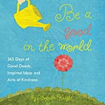 Be a Good in the World: 365 Days of Good Deeds, Inspired Ideas and Acts of Kindness   Brenda Knight