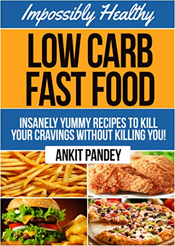 Impossibly Healthy Low-Carb Fast Food: Insanely Yummy Recipes To Kill Your Cravings Without Killing You! (Low Carb Feasts Series! Book 1) by Ankit Pandey