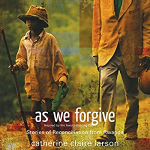 As We Forgive: Stories of Reconciliation from Rwanda | [Catherine Claire Larson]