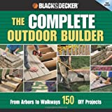 The Black & Decker Complete Outdoor Builder: From Arbors to Walkways: 150 DIY Projects - 1589234839