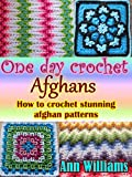 One Day Crochet Afghans: How to crochet stunning afghan patterns