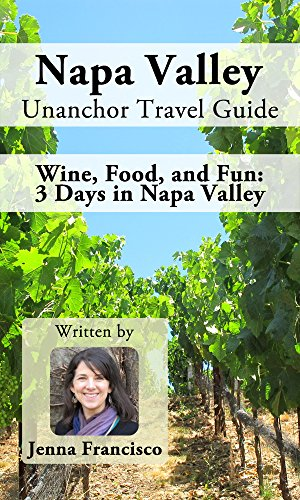 Napa Valley Unanchor Travel Guide - Wine, Food, and Fun: 3 Days in Napa Valley by Jenna Francisco