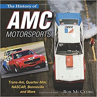 The History of AMC Motorsports: Trans-Am, Quarter-Mile, NASCAR, Bonneville and More written by Bob McClurg