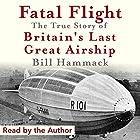 Fatal Flight: The True Story of Britain's Last Great Airship Hörbuch von Bill Hammack Gesprochen von: Bill Hammack