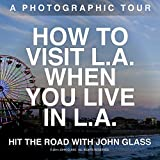 HOW TO VISIT LA WHEN YOU LIVE IN LA: A Photographic Tour of Los Angeles - Amazing Nature Photos (Hit the Road with John Glass Book 1)