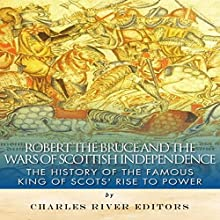Robert the Bruce and the Wars of Scottish Independence: The History of the Famous King of Scots' Rise to Power (       UNABRIDGED) by Charles River Editors Narrated by Jack Chekijian