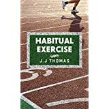 Sports training: Habitual Exercise: Training your mind to create lasting exercise and fitness habits to build a healthier, happier you (Creating habits ... build muscle, and stay healthy Book 1) ~ J.J. Thomas