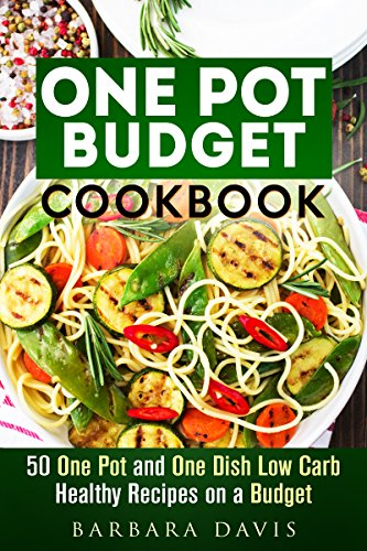 One Pot Budget Cookbook: 50 One Pot and One Dish Low Carb Healthy Recipes on a Budget (Quick and Easy Recipes & Healthy Budget Cooking) by Barbara Davis