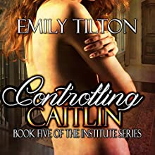 Controlling Caitlin: Book Five of The Institute Series (       UNABRIDGED) by Emily Tilton Narrated by Cliff Bergen