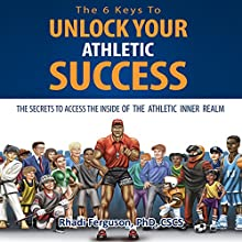 The 6 Keys to Unlock Your Athletic Success: The Secrets to Access the Inside of the Athletic Inner Realm Audiobook by Rhadi Ferguson Narrated by Scott R. Smith