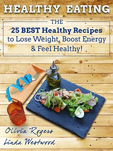 Healthy Eating: The 25 Best Healthy Recipes to Lose Weight, Boost Energy & Feel Healthy! by Linda Westwood, Olivia Rogers