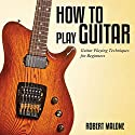 How to Play Guitar: Guitar Playing Techniques for Beginners (       UNABRIDGED) by Robert Malone Narrated by Judy Rounda