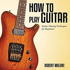 How to Play Guitar: Guitar Playing Techniques for Beginners | [Robert Malone]