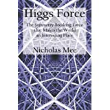 Higgs Force: The Symmetry-Breaking Force that Makes the World an Interesting Placeby Nicholas Mee