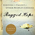Ragged Hope: Surviving the Fallout of Other People's Choices   Cynthia Ruchti