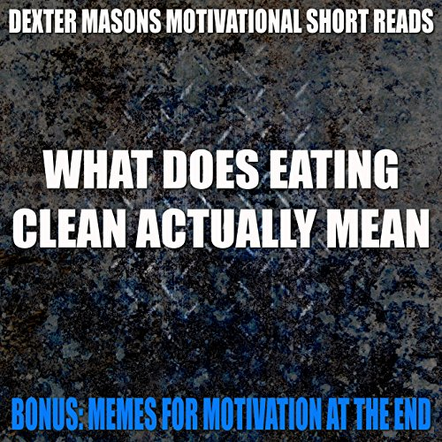 WHAT DOES EATING CLEAN ACTUALLY MEAN – Bonus Memes For Motivation – (Motivational eBooks, Motivation, Clean Eating, Anti Aging, Fountain Of Youth, 99 cent … (Dexter Masons Motivational Short Reads)