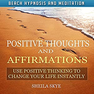 Positive Thoughts and Affirmations: Use Positive Thinking to Change Your Life Instantly with Beach Hypnosis and Meditation Speech