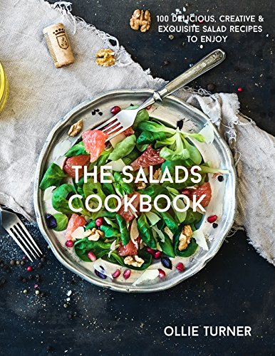 The Salads Cookbook: 100 Delicious, Creative & Exquisite Salad Recipes To Enjoy (The Most Delicious Salad Recipes & Salad Dressings Cookbook Series) by Ollie Turner