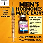 Men's Hormones Made Easy: How to Treat Low Testosterone, Low Growth Hormone, Erectile Dysfunction, BPH, Andropause, Insulin Resistance, Adrenal Fatigue, Thyroid, Osteoporosis, High Estrogen, and DHT: Bioidentical Hormones, Book 8 | Y.L. Wright M.A.,J.M. Swartz M.D.