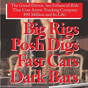Big Rigs, Posh Digs, Fast Cars, Dark Bars! The Greed-Driven, Sex-Enhanced Ride That Cost Arrow Trucking Company $90 Million and Its Life! | [Charles H. H. Hood]