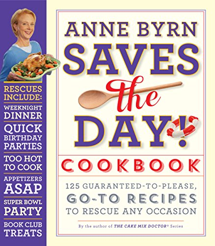 Anne Byrn Saves the Day! Cookbook: 125 Guaranteed-to-Please, Go-To Recipes to Rescue Any Occasion by Anne Byrn