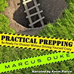 Practical Prepping: Be Ready For Disaster Without Driving Yourself Crazy | Marcus Duke
