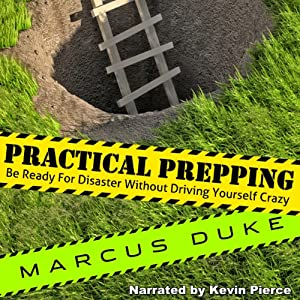 Practical Prepping: Be Ready For Disaster Without Driving Yourself Crazy | [Marcus Duke]