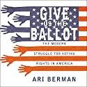Give Us the Ballot: The Modern Struggle for Voting Rights in America (       UNABRIDGED) by Ari Berman Narrated by Tom Zingarelli