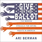 Give Us the Ballot: The Modern Struggle for Voting Rights in America   [Ari Berman]