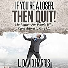 If You're a Loser, Then Quit: Motivation for People Who Can't Afford to Give Up (       UNABRIDGED) by L. David Harris Narrated by L. David Harris