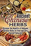 Ancient Chinese Herbs: Discover the Benefits of Unknown Chinese Herbs To Treat and Cure Yourself Naturally
