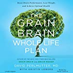 The Grain Brain Whole Life Plan: Boost Brain Performance, Lose Weight, and Achieve Optimal Health | David Perlmutter MD,Kristin Loberg