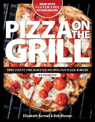Pizza On The Grill: 100+ Feisty Fire-Roasted Recipes For Pizza & More