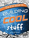 Kids Guide to Building Cool Stuff (Edge Books: Kids Guides)
