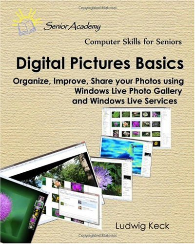 Digital Pictures Basics: Organize, improve, share your photos using Windows Live Photo Gallery and Windows Live Services (Computer Skills for Seniors)