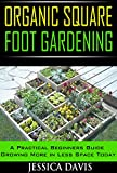 Organic Square Foot Gardening: A Practical Beginners Guide Growing More in Less Space Today