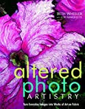 Altered Photo Artistry. Turn Everyday Images into Works of Art on Fabric - Print on Demand Edition