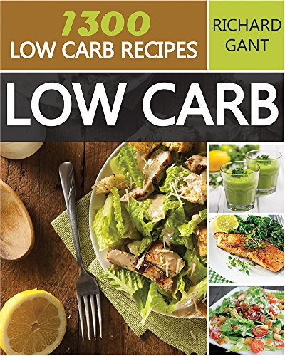 Low Carb: 1300 Quick & Easy Low Carb Recipes For Weight Loss by Richard Gant