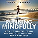Running Mindfully: How to Meditate While Running for Your Body, Mind and Soul Audiobook by Brett Thomas Narrated by Garrett McLain