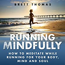 Running Mindfully: How to Meditate While Running for Your Body, Mind and Soul (       UNABRIDGED) by Brett Thomas Narrated by Garrett McLain