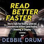 Read Better Faster: How to Triple Your Reading Speed and Comprehension Without Speed Reading, Skimming, or Skipping   Debbie Drum