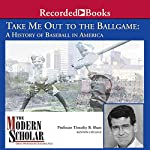 The Modern Scholar: Take Me Out to the Ballgame: A History of Baseball in America | Timothy B. Shutt