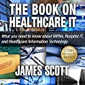 The Book on Healthcare IT: What You Need to Know About HIPAA, Hospital IT, and Healthcare Information Technology Audiobook by James Scott Narrated by Garrett Lucier