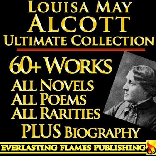 Louisa May Alcott - LOUISA MAY ALCOTT COLLECTION COMPLETE WORKS ULTIMATE EDITION - 60+ Works All Books, Poetry, Shorts, Rarities INCLUDING Little Women, Little Men, Good Wives, ... Eight Cousins, Rose in Bloom PLUS BIOGRAPHY