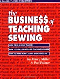 The Busine$$ of Teaching Sewing: How to Be a Great Teacher, How to Run a Home-Based Teaching Business, How to Make Money Doing What You Love