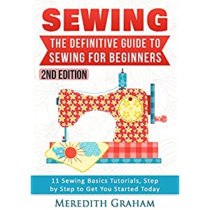 Sewing: The Definitive Guide to Sewing for Beginners - Newbies Check This Out -  11 Sewing Basics Tutorials, Step by Step to Get You Started Today! Im