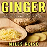 Ginger: Learn the Health Benefits, Origins, and Recipes of Ginger!: The Natural Health Benefits Series, Book 2 | Miles Reise