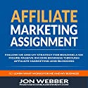 Affiliate Marketing Assignment: Follow Me and My Strategy for Building a Six Figure Passive Income Business Audiobook by Jon Webber Narrated by K.W. Keene